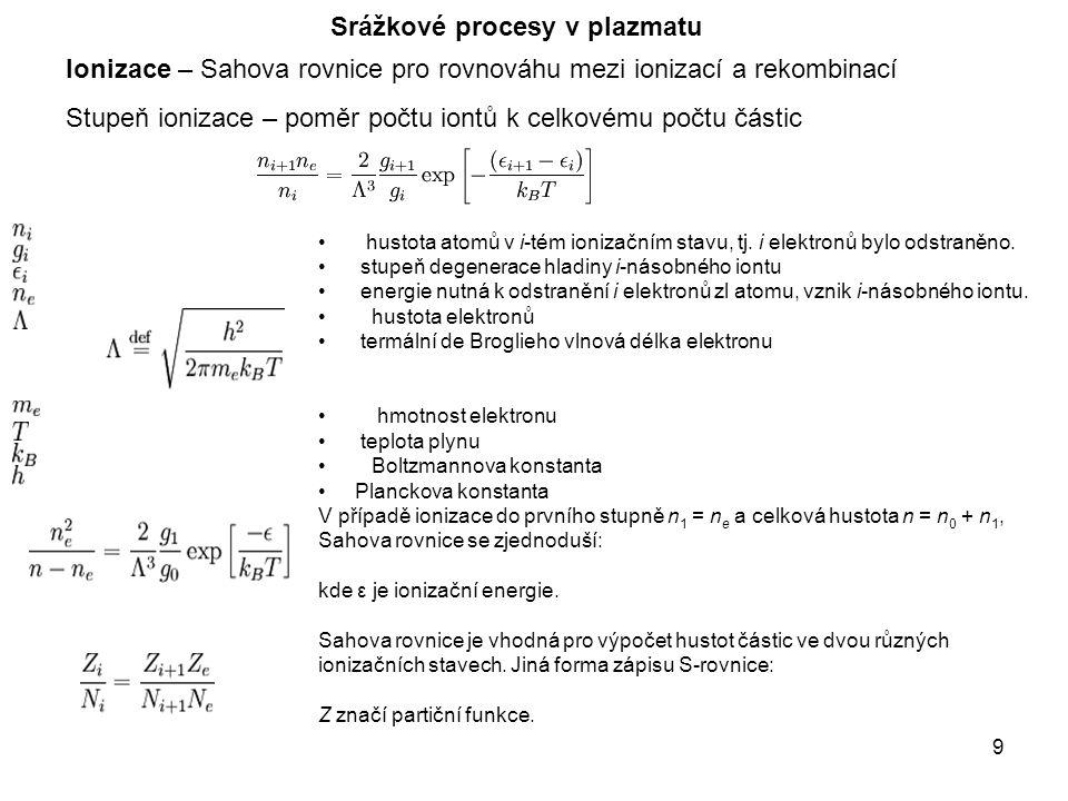 9 Srážkové procesy v plazmatu Ionizace – Sahova rovnice pro rovnováhu mezi ionizací a rekombinací Stupeň ionizace – poměr počtu iontů k celkovému počtu částic hustota atomů v i-tém ionizačním stavu, tj.
