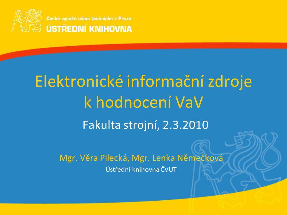 Elektronické informační zdroje k hodnocení VaV Fakulta strojní, 2.3.2010 Mgr. Věra Pilecká, Mgr. Lenka Němečková Ústřední knihovna ČVUT