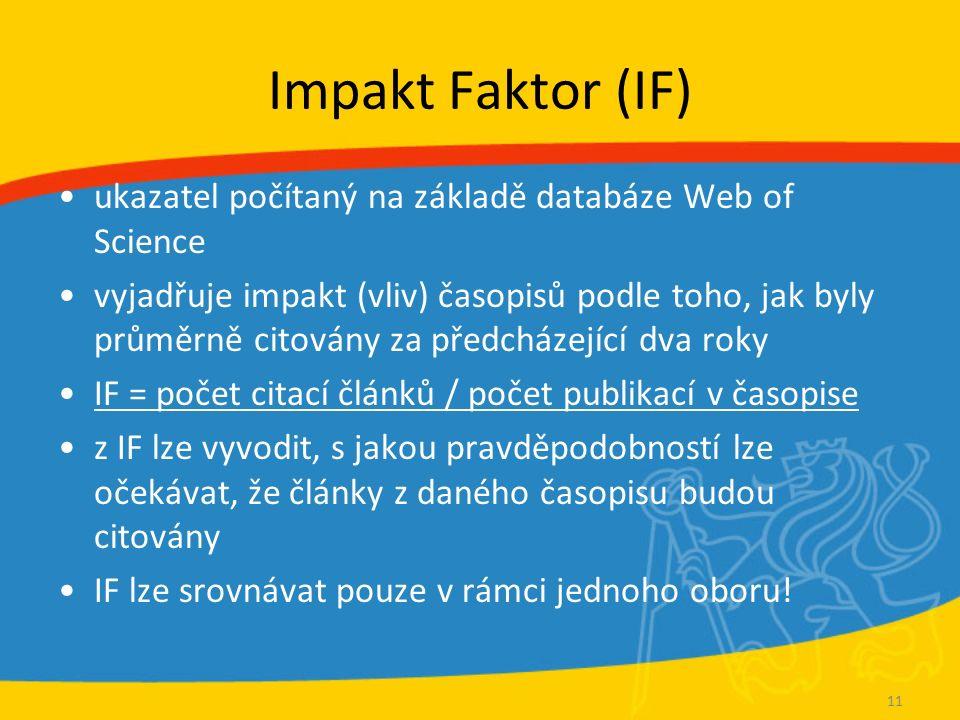 Impakt Faktor (IF) ukazatel počítaný na základě databáze Web of Science vyjadřuje impakt (vliv) časopisů podle toho, jak byly průměrně citovány za předcházející dva roky IF = počet citací článků / počet publikací v časopise z IF lze vyvodit, s jakou pravděpodobností lze očekávat, že články z daného časopisu budou citovány IF lze srovnávat pouze v rámci jednoho oboru.