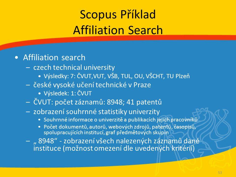Scopus Příklad Affiliation Search Affiliation search –czech technical university Výsledky: 7: ČVUT,VUT, VŠB, TUL, OU, VŠCHT, TU Plzeň –české vysoké uč