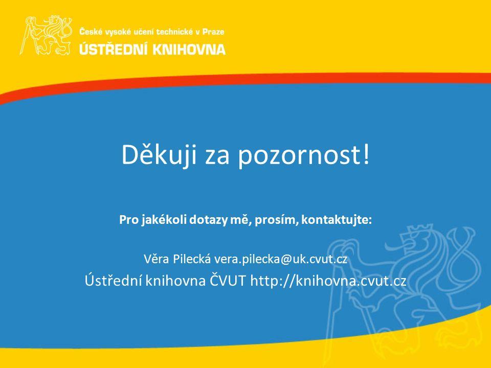 Děkuji za pozornost! Pro jakékoli dotazy mě, prosím, kontaktujte: Věra Pilecká vera.pilecka@uk.cvut.cz Ústřední knihovna ČVUT http://knihovna.cvut.cz