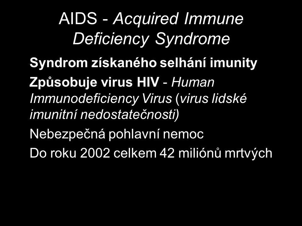 AIDS - Acquired Immune Deficiency Syndrome Syndrom získaného selhání imunity Způsobuje virus HIV - Human Immunodeficiency Virus (virus lidské imunitní nedostatečnosti) Nebezpečná pohlavní nemoc Do roku 2002 celkem 42 miliónů mrtvých