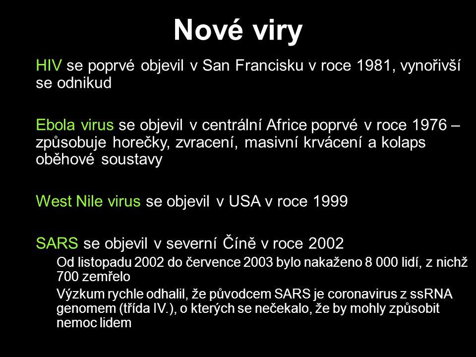 Nové viry HIV se poprvé objevil v San Francisku v roce 1981, vynořivší se odnikud Ebola virus se objevil v centrální Africe poprvé v roce 1976 – způsobuje horečky, zvracení, masivní krvácení a kolaps oběhové soustavy West Nile virus se objevil v USA v roce 1999 SARS se objevil v severní Číně v roce 2002 –Od listopadu 2002 do července 2003 bylo nakaženo 8 000 lidí, z nichž 700 zemřelo –Výzkum rychle odhalil, že původcem SARS je coronavirus z ssRNA genomem (třída IV.), o kterých se nečekalo, že by mohly způsobit nemoc lidem