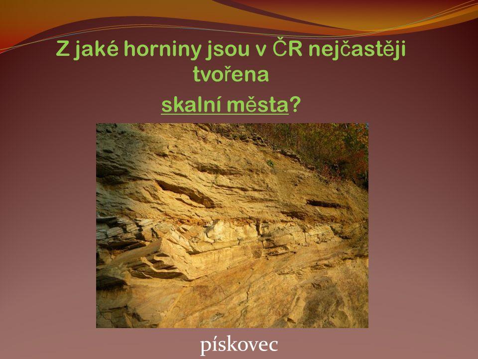 Z jaké horniny jsou v Č R nej č ast ě ji tvo ř ena skalní m ě sta? pískovec