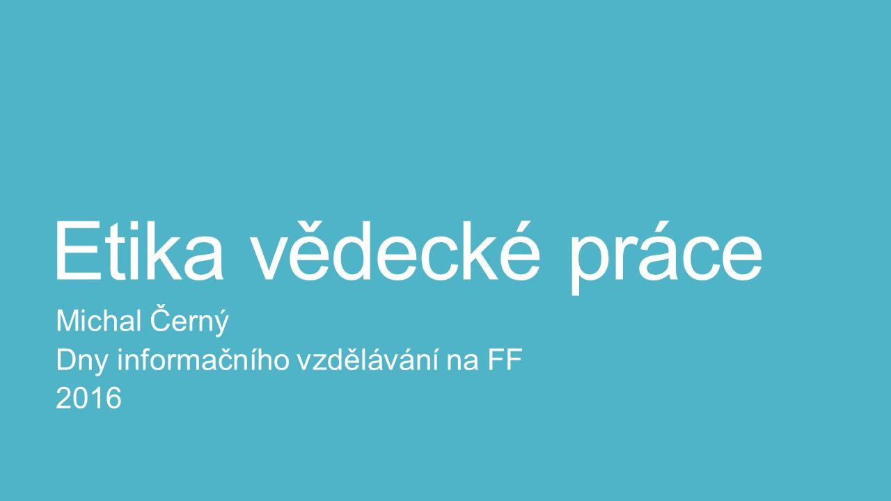 Etika vědecké práce Michal Černý Dny informačního vzdělávání na FF 2016