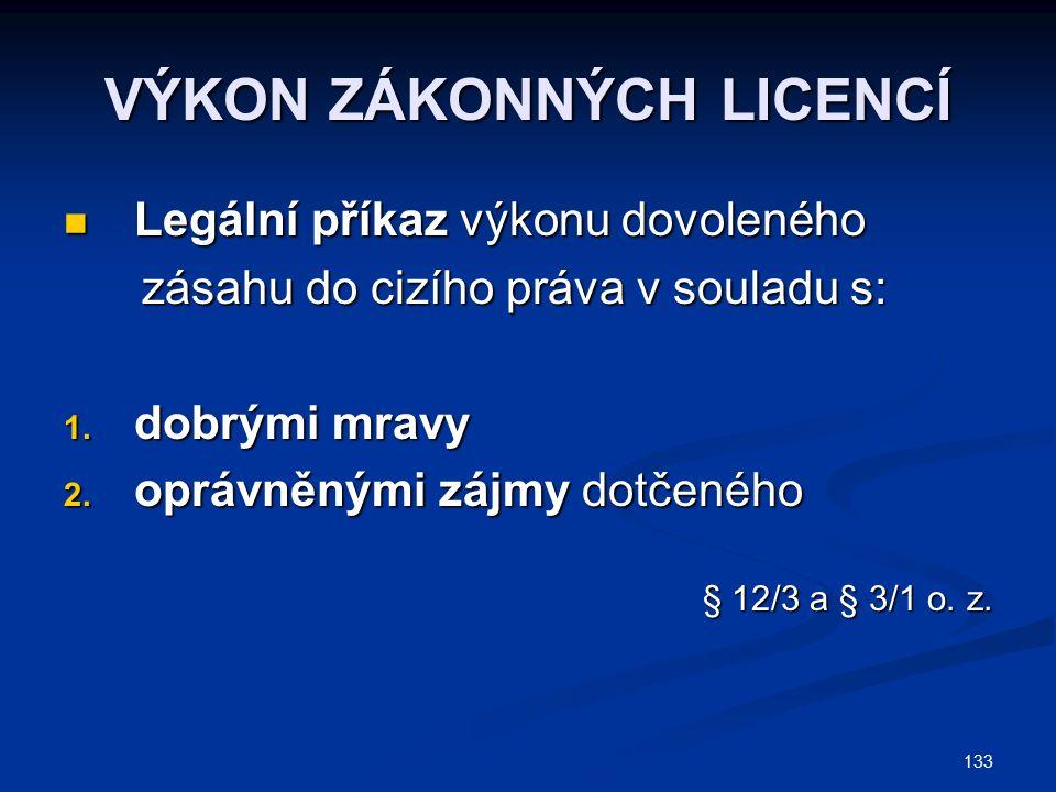 133 VÝKON ZÁKONNÝCH LICENCÍ Legální příkaz výkonu dovoleného Legální příkaz výkonu dovoleného zásahu do cizího práva v souladu s: zásahu do cizího práva v souladu s: 1.