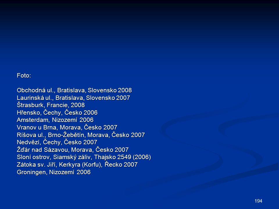 194 Foto: Obchodná ul., Bratislava, Slovensko 2008 Laurinská ul., Bratislava, Slovensko 2007 Štrasburk, Francie, 2008 Hřensko, Čechy, Česko 2006 Amsterdam, Nizozemí 2006 Vranov u Brna, Morava, Česko 2007 Ríšova ul., Brno-Žebětín, Morava, Česko 2007 Nedvězí, Čechy, Česko 2007 Žďár nad Sázavou, Morava, Česko 2007 Sloní ostrov, Siamský záliv, Thajsko 2549 (2006) Zátoka sv.