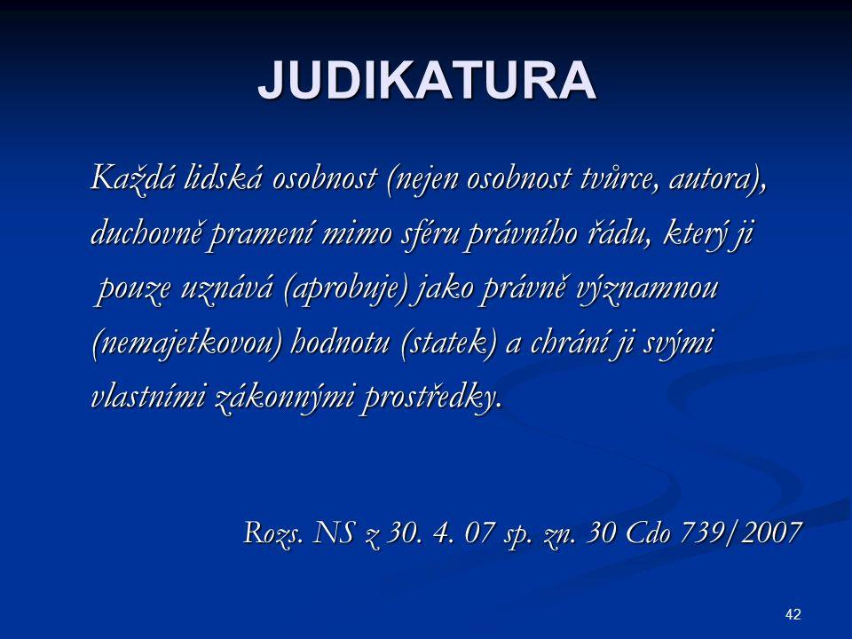 42 JUDIKATURA Každá lidská osobnost (nejen osobnost tvůrce, autora), Každá lidská osobnost (nejen osobnost tvůrce, autora), duchovně pramení mimo sféru právního řádu, který ji duchovně pramení mimo sféru právního řádu, který ji pouze uznává (aprobuje) jako právně významnou pouze uznává (aprobuje) jako právně významnou (nemajetkovou) hodnotu (statek) a chrání ji svými (nemajetkovou) hodnotu (statek) a chrání ji svými vlastními zákonnými prostředky.