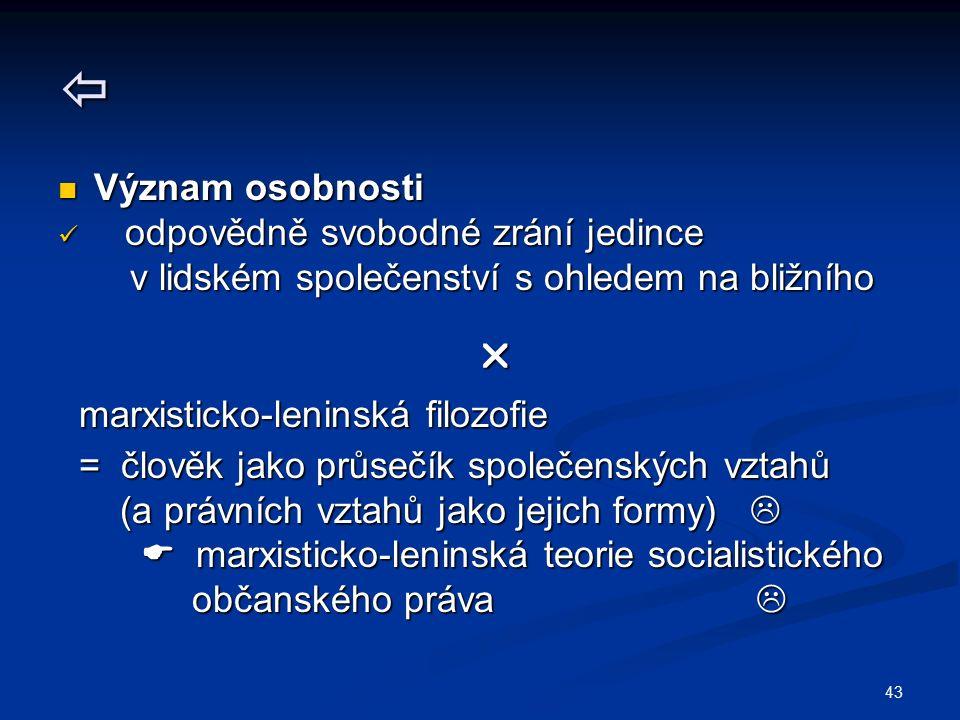 43  Význam osobnosti Význam osobnosti odpovědně svobodné zrání jedince odpovědně svobodné zrání jedince v lidském společenství s ohledem na bližního v lidském společenství s ohledem na bližního  marxisticko-leninská filozofie marxisticko-leninská filozofie = člověk jako průsečík společenských vztahů = člověk jako průsečík společenských vztahů (a právních vztahů jako jejich formy)  (a právních vztahů jako jejich formy)   marxisticko-leninská teorie socialistického  marxisticko-leninská teorie socialistického občanského práva  občanského práva 