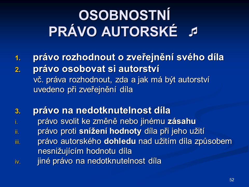 52 OSOBNOSTNÍ PRÁVO AUTORSKÉ  1. právo rozhodnout o zveřejnění svého díla 2.