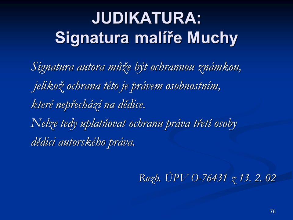 76 JUDIKATURA: Signatura malíře Muchy Signatura autora může být ochrannou známkou, Signatura autora může být ochrannou známkou, jelikož ochrana této je právem osobnostním, jelikož ochrana této je právem osobnostním, které nepřechází na dědice.