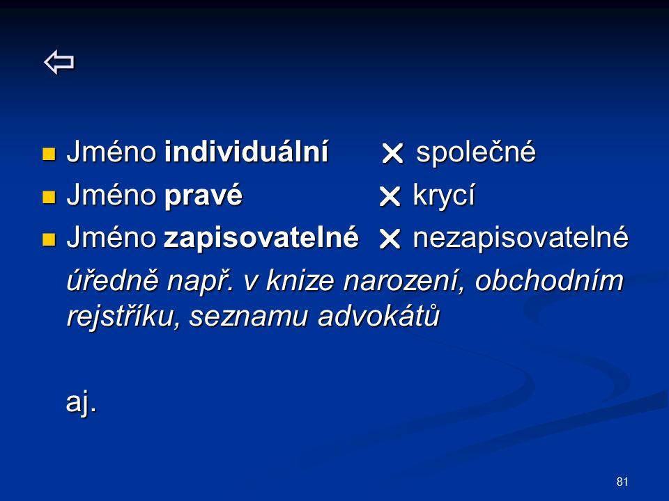 81  Jméno individuální  společné Jméno individuální  společné Jméno pravé  krycí Jméno pravé  krycí Jméno zapisovatelné  nezapisovatelné Jméno zapisovatelné  nezapisovatelné úředně např.