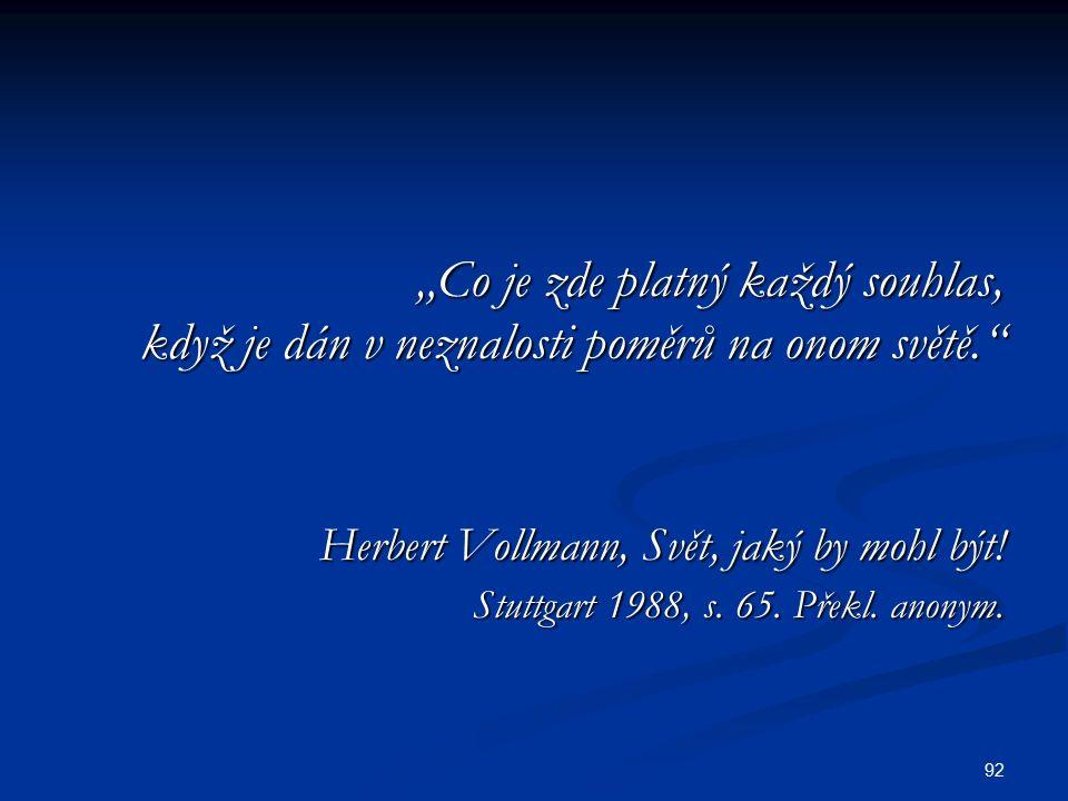 """92 """"Co je zde platný každý souhlas, když je dán v neznalosti poměrů na onom světě. Herbert Vollmann, Svět, jaký by mohl být."""