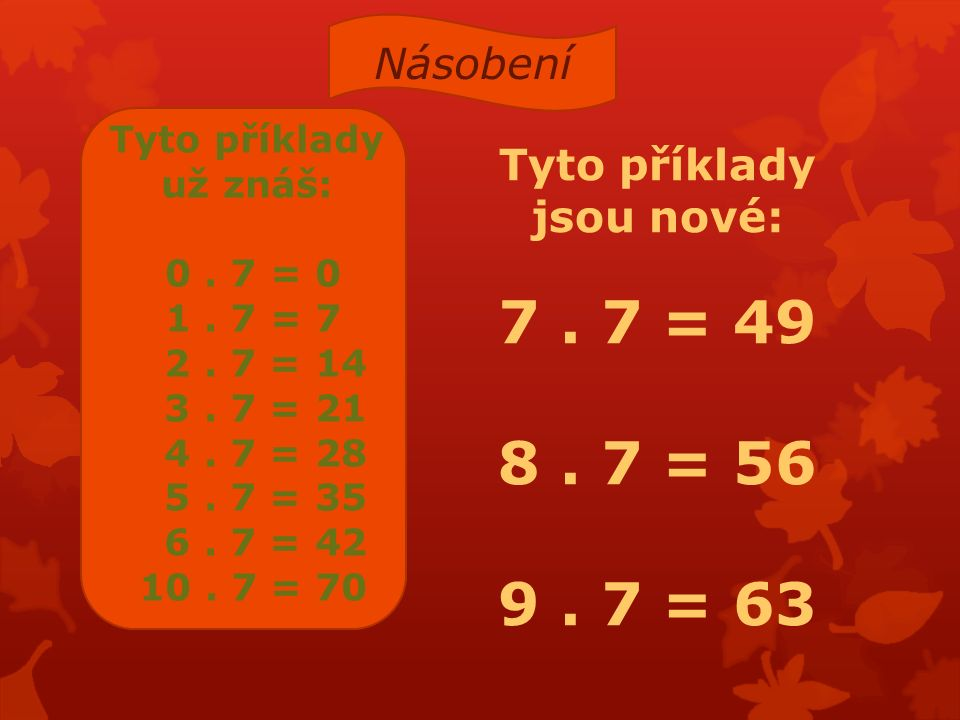 Tyto příklady už znáš: 0. 7 = 0 1. 7 = 7 2. 7 = 14 3. 7 = 21 4. 7 = 28 5. 7 = 35 6. 7 = 42 10. 7 = 70 Tyto příklady jsou nové: 7. 7 = 49 8. 7 = 56 9.