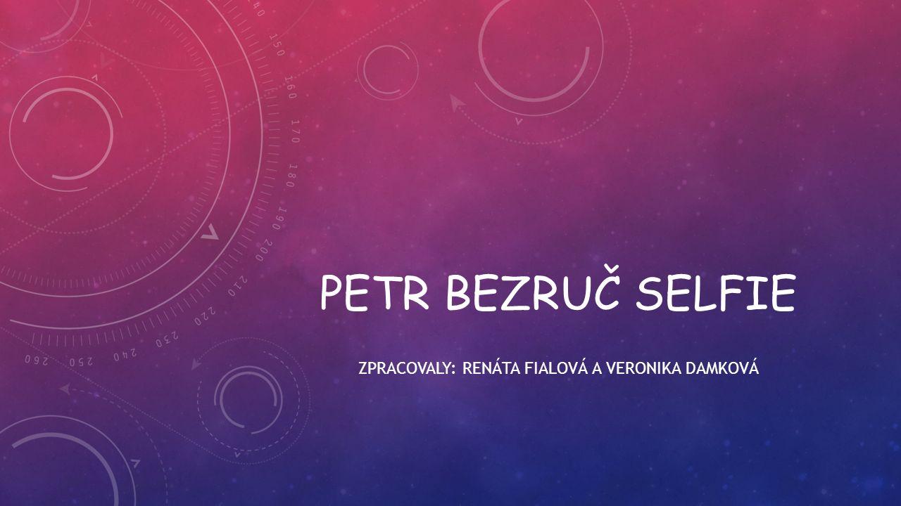 PETR BEZRUČ SELFIE ZPRACOVALY: RENÁTA FIALOVÁ A VERONIKA DAMKOVÁ