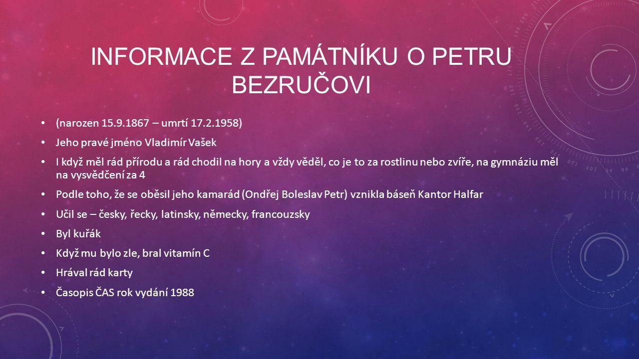 INFORMACE Z PAMÁTNÍKU O PETRU BEZRUČOVI (narozen 15.9.1867 – umrtí 17.2.1958) Jeho pravé jméno Vladimír Vašek I když měl rád přírodu a rád chodil na hory a vždy věděl, co je to za rostlinu nebo zvíře, na gymnáziu měl na vysvědčení za 4 Podle toho, že se oběsil jeho kamarád (Ondřej Boleslav Petr) vznikla báseň Kantor Halfar Učil se – česky, řecky, latinsky, německy, francouzsky Byl kuřák Když mu bylo zle, bral vitamín C Hrával rád karty Časopis ČAS rok vydání 1988