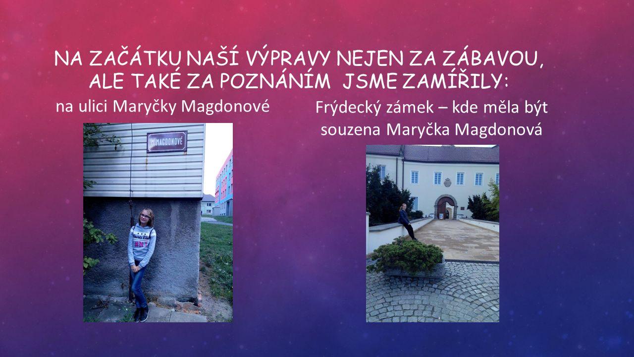 NA ZAČÁTKU NAŠÍ VÝPRAVY NEJEN ZA ZÁBAVOU, ALE TAKÉ ZA POZNÁNÍM JSME ZAMÍŘILY: na ulici Maryčky Magdonové Frýdecký zámek – kde měla být souzena Maryčka Magdonová
