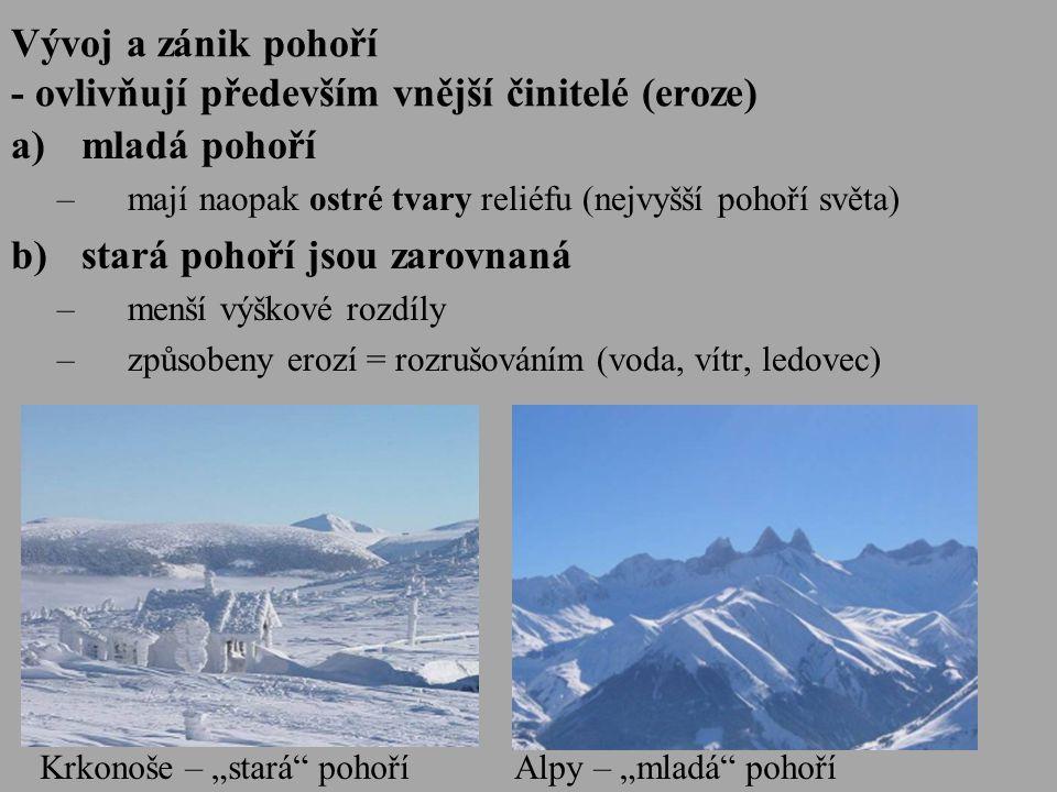 """Vývoj a zánik pohoří - ovlivňují především vnější činitelé (eroze) a)mladá pohoří –mají naopak ostré tvary reliéfu (nejvyšší pohoří světa) b)stará pohoří jsou zarovnaná –menší výškové rozdíly –způsobeny erozí = rozrušováním (voda, vítr, ledovec) Krkonoše – """"stará pohoříAlpy – """"mladá pohoří"""
