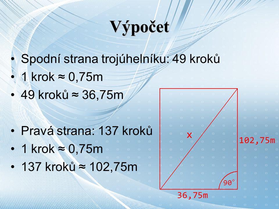 Výpočet Spodní strana trojúhelníku: 49 kroků 1 krok ≈ 0,75m 49 kroků ≈ 36,75m Pravá strana: 137 kroků 1 krok ≈ 0,75m 137 kroků ≈ 102,75m 36,75m 102,75m x 90°