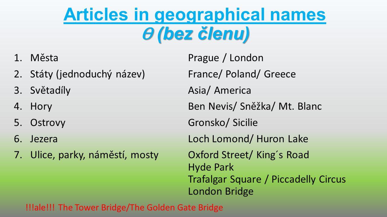 Ɵ (bez členu) Articles in geographical names Ɵ (bez členu) 1.MěstaPrague / London 2.Státy (jednoduchý název)France/ Poland/ Greece 3.SvětadílyAsia/ Am