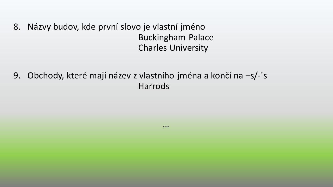 8.Názvy budov, kde první slovo je vlastní jméno Buckingham Palace Charles University 9.Obchody, které mají název z vlastního jména a končí na –s/-´s H
