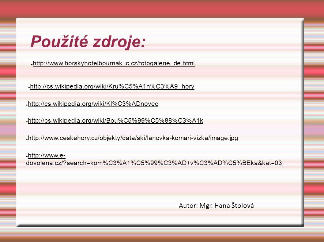 Použité zdroje: ● http://cs.wikipedia.org/wiki/Kru%C5%A1n%C3%A9_hory ● http://cs.wikipedia.org/wiki/Kl%C3%ADnovec ● http://cs.wikipedia.org/wiki/Bou%C5%99%C5%88%C3%A1k ● http://www.ceskehory.cz/objekty/data/ski/lanovka-komari-vizka/image.jpg ● http://www.e- dovolena.cz/ search=kom%C3%A1%C5%99%C3%AD+v%C3%AD%C5%BEka&kat=03 ● http://www.horskyhotelbournak.ic.cz/fotogalerie_de.html Autor: Mgr.