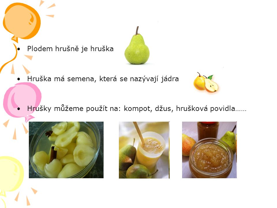 Plodem hrušně je hruška Hruška má semena, která se nazývají jádra Hrušky můžeme použít na: kompot, džus, hrušková povidla……