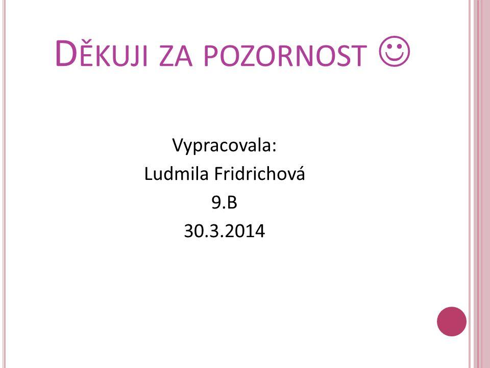D ĚKUJI ZA POZORNOST Vypracovala: Ludmila Fridrichová 9.B 30.3.2014