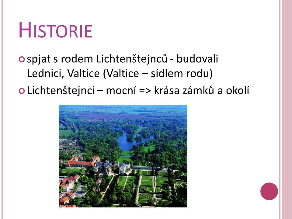 H ISTORIE spjat s rodem Lichtenštejnců - budovali Lednici, Valtice (Valtice – sídlem rodu) Lichtenštejnci – mocní => krása zámků a okolí