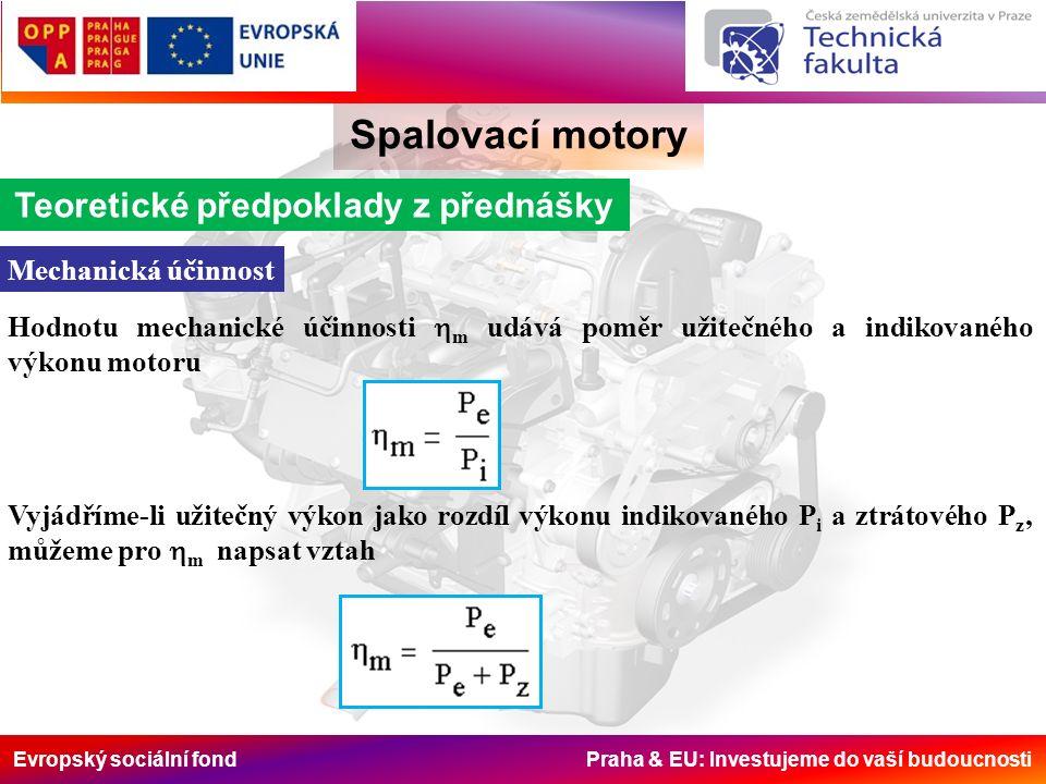 Evropský sociální fond Praha & EU: Investujeme do vaší budoucnosti Spalovací motory Teoretické předpoklady z přednášky Mechanická účinnost Hodnotu mechanické účinnosti  m udává poměr užitečného a indikovaného výkonu motoru Vyjádříme-li užitečný výkon jako rozdíl výkonu indikovaného P i a ztrátového P z ' můžeme pro  m napsat vztah