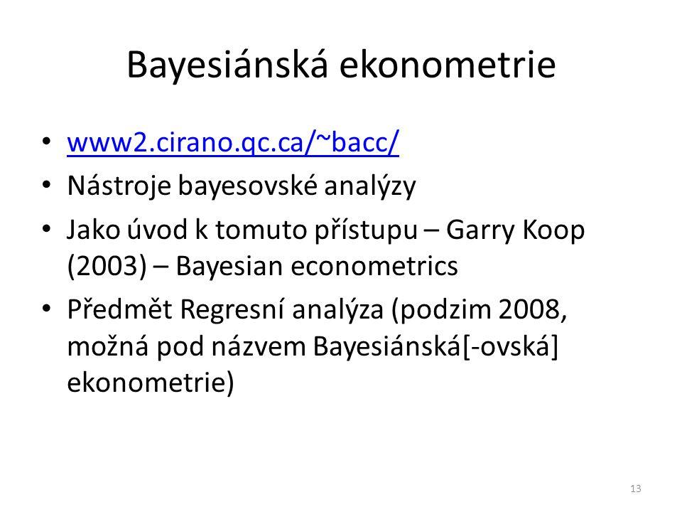 Bayesiánská ekonometrie www2.cirano.qc.ca/~bacc/ Nástroje bayesovské analýzy Jako úvod k tomuto přístupu – Garry Koop (2003) – Bayesian econometrics Předmět Regresní analýza (podzim 2008, možná pod názvem Bayesiánská[-ovská] ekonometrie) 13