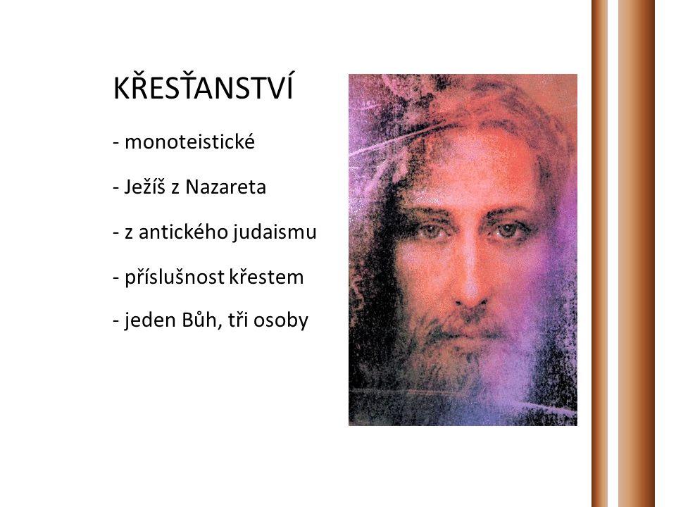 KŘESŤANSTVÍ - monoteistické - Ježíš z Nazareta - z antického judaismu - příslušnost křestem - jeden Bůh, tři osoby