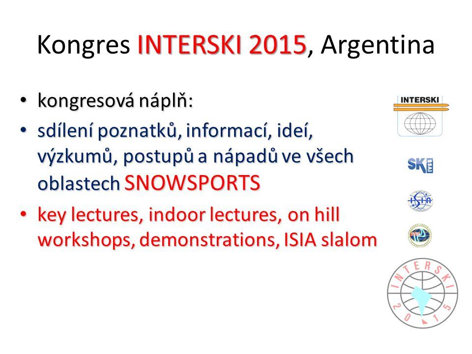 INTERSKI 2015 Kongres INTERSKI 2015, Argentina kongresová náplň: kongresová náplň: sdílení poznatků, informací, ideí, výzkumů, postupů a nápadů ve všech oblastech SNOWSPORTS sdílení poznatků, informací, ideí, výzkumů, postupů a nápadů ve všech oblastech SNOWSPORTS key lectures, indoor lectures, on hill workshops, demonstrations, ISIA slalom key lectures, indoor lectures, on hill workshops, demonstrations, ISIA slalom