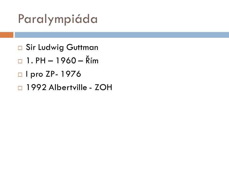 Paralympiáda  Sir Ludwig Guttman  1. PH – 1960 – Řím  I pro ZP- 1976  1992 Albertville - ZOH