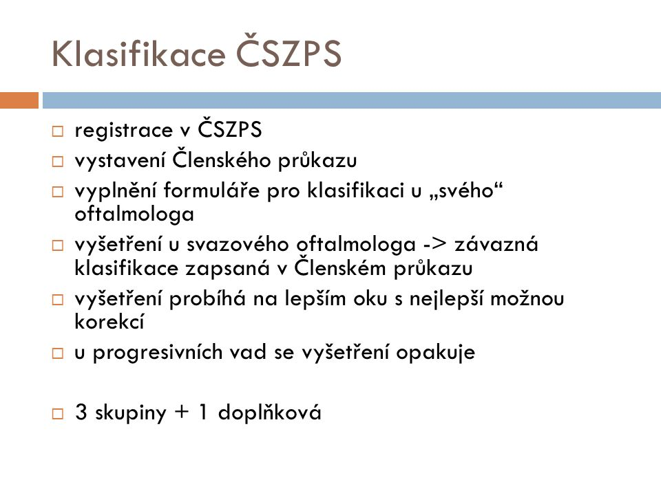 """Klasifikace ČSZPS  registrace v ČSZPS  vystavení Členského průkazu  vyplnění formuláře pro klasifikaci u """"svého oftalmologa  vyšetření u svazového oftalmologa -> závazná klasifikace zapsaná v Členském průkazu  vyšetření probíhá na lepším oku s nejlepší možnou korekcí  u progresivních vad se vyšetření opakuje  3 skupiny + 1 doplňková"""