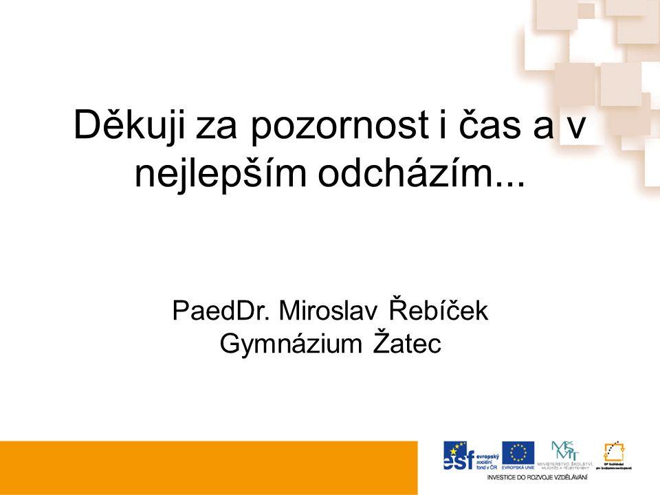 Děkuji za pozornost i čas a v nejlepším odcházím... PaedDr. Miroslav Řebíček Gymnázium Žatec