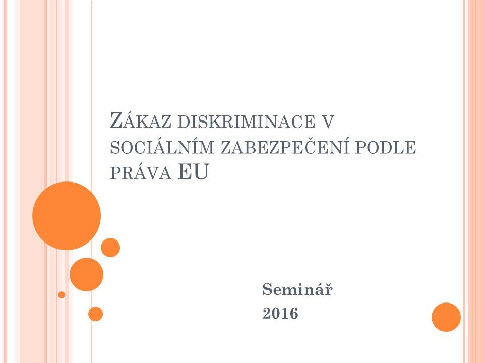 Z ÁKAZ DISKRIMINACE V SOCIÁLNÍM ZABEZPEČENÍ PODLE PRÁVA EU Seminář 2016