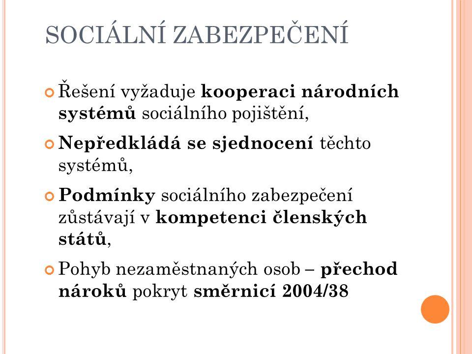 SOCIÁLNÍ ZABEZPEČENÍ Řešení vyžaduje kooperaci národních systémů sociálního pojištění, Nepředkládá se sjednocení těchto systémů, Podmínky sociálního zabezpečení zůstávají v kompetenci členských států, Pohyb nezaměstnaných osob – přechod nároků pokryt směrnicí 2004/38