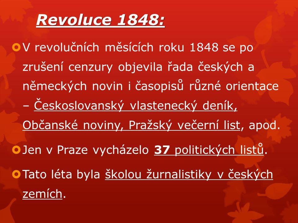 Revoluce 1848:  V revolučních měsících roku 1848 se po zrušení cenzury objevila řada českých a německých novin i časopisů různé orientace – Českoslovanský vlastenecký deník, Občanské noviny, Pražský večerní list, apod.