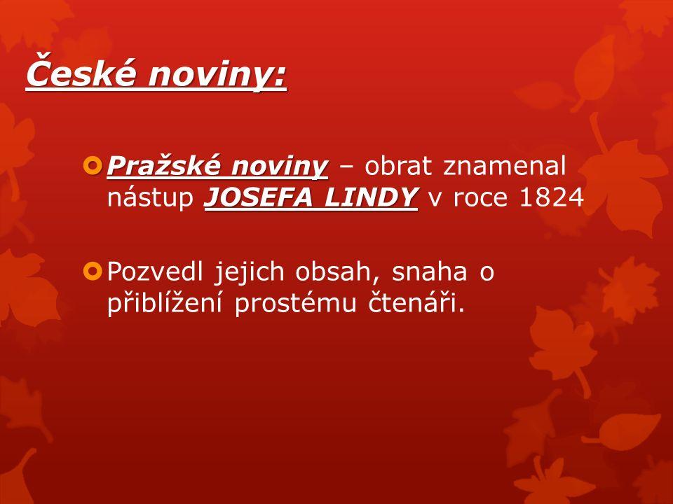 České noviny:  Pražské noviny JOSEFA LINDY  Pražské noviny – obrat znamenal nástup JOSEFA LINDY v roce 1824  Pozvedl jejich obsah, snaha o přiblížení prostému čtenáři.
