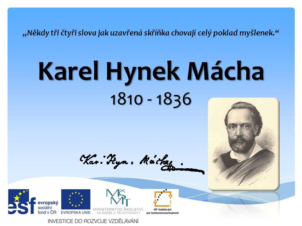"""Karel Hynek Mácha 1810 - 1836 """"Někdy tři čtyři slova jak uzavřená skříňka chovají celý poklad myšlenek."""""""