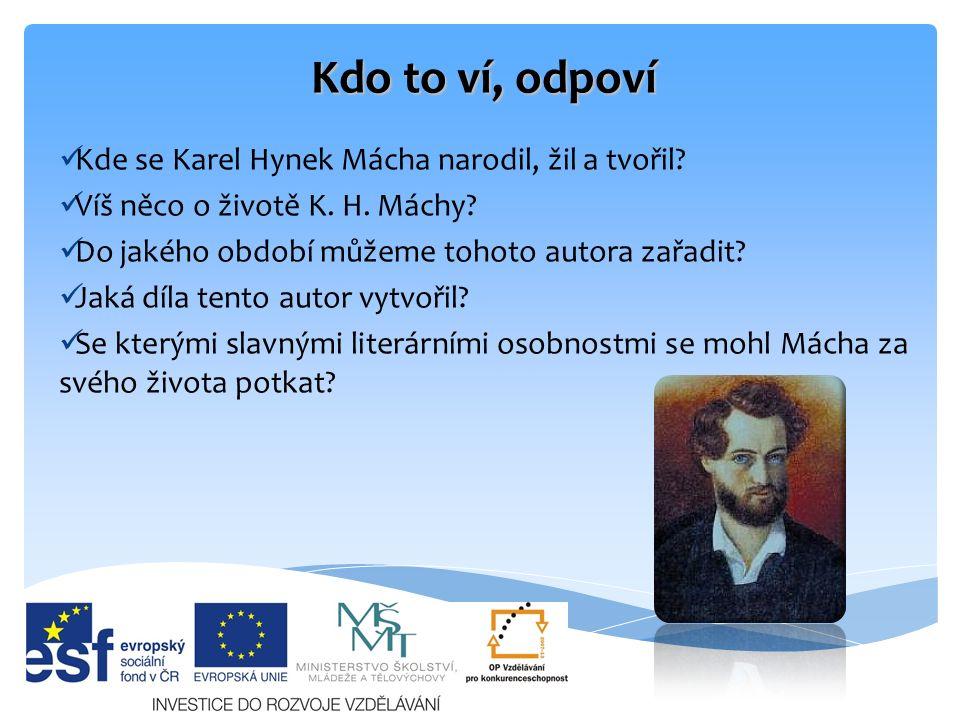 Kdo to ví, odpoví Kde se Karel Hynek Mácha narodil, žil a tvořil? Víš něco o životě K. H. Máchy? Do jakého období můžeme tohoto autora zařadit? Jaká d