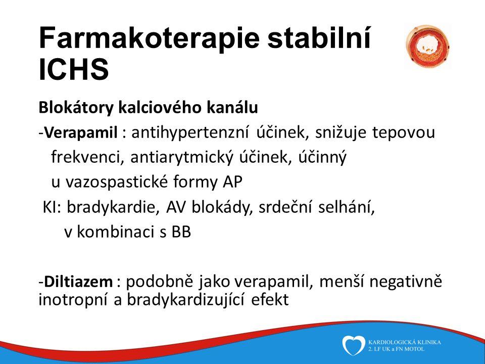 Farmakoterapie stabilní ICHS Blokátory kalciového kanálu -Verapamil : antihypertenzní účinek, snižuje tepovou frekvenci, antiarytmický účinek, účinný u vazospastické formy AP KI: bradykardie, AV blokády, srdeční selhání, v kombinaci s BB -Diltiazem : podobně jako verapamil, menší negativně inotropní a bradykardizující efekt