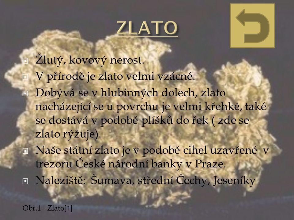  Žlutý, kovový nerost.  V přírodě je zlato velmi vzácné.  Dobývá se v hlubinných dolech, zlato nacházející se u povrchu je velmi křehké, také se do