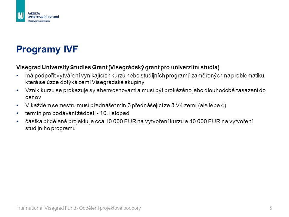 Programy IVF International Visegrad Fund / Oddělení projektové podpory5 Visegrad University Studies Grant (Visegrádský grant pro univerzitní studia) má podpořit vytváření vynikajících kurzů nebo studijních programů zaměřených na problematiku, která se úzce dotýká zemí Visegrádské skupiny Vznik kurzu se prokazuje sylabem/osnovami a musí být prokázáno jeho dlouhodobé zasazení do osnov V každém semestru musí přednášet min.3 přednášející ze 3 V4 zemí (ale lépe 4) termín pro podávání žádostí - 10.