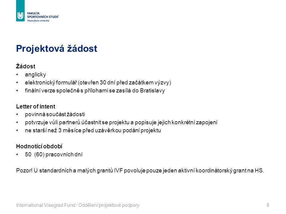 Projektová žádost International Visegrad Fund / Oddělení projektové podpory8 Žádost anglicky elektronický formulář (otevřen 30 dní před začátkem výzvy) finální verze společně s přílohami se zasílá do Bratislavy Letter of intent povinná součást žádosti potvrzuje vůli partnerů účastnit se projektu a popisuje jejich konkrétní zapojení ne starší než 3 měsíce před uzávěrkou podání projektu Hodnotící období 50 (60) pracovních dní Pozor.
