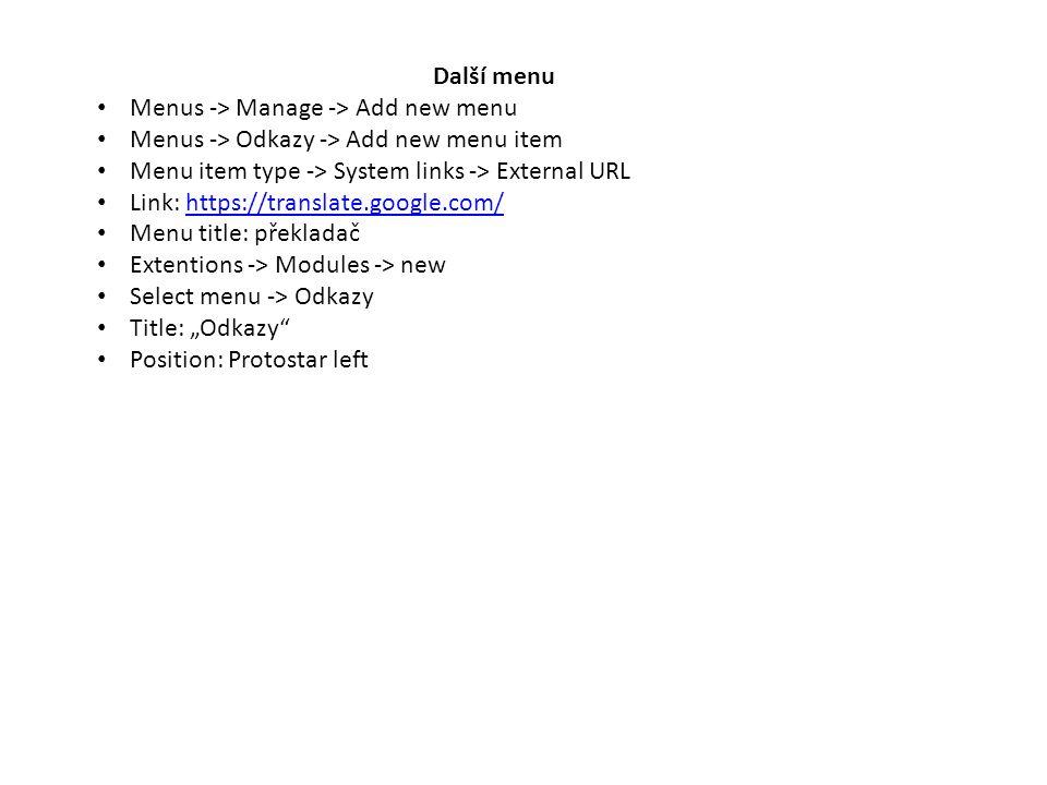 "Další menu Menus -> Manage -> Add new menu Menus -> Odkazy -> Add new menu item Menu item type -> System links -> External URL Link: https://translate.google.com/https://translate.google.com/ Menu title: překladač Extentions -> Modules -> new Select menu -> Odkazy Title: ""Odkazy Position: Protostar left"