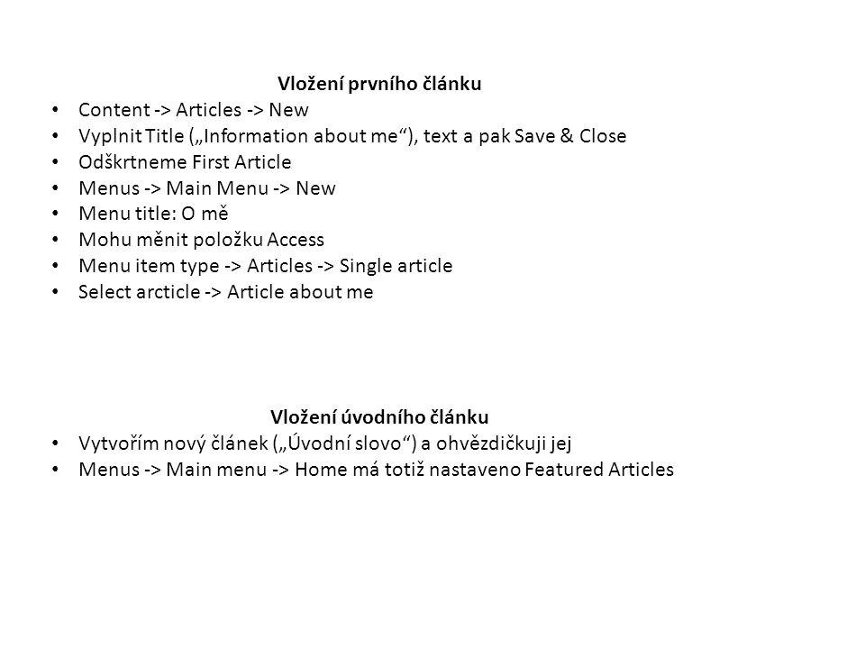 """Vložení úvodního článku Vytvořím nový článek (""""Úvodní slovo ) a ohvězdičkuji jej Menus -> Main menu -> Home má totiž nastaveno Featured Articles Vložení prvního článku Content -> Articles -> New Vyplnit Title (""""Information about me ), text a pak Save & Close Odškrtneme First Article Menus -> Main Menu -> New Menu title: O mě Mohu měnit položku Access Menu item type -> Articles -> Single article Select arcticle -> Article about me"""