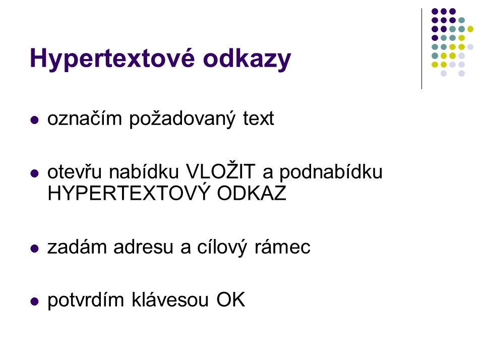 Hypertextové odkazy označím požadovaný text otevřu nabídku VLOŽIT a podnabídku HYPERTEXTOVÝ ODKAZ zadám adresu a cílový rámec potvrdím klávesou OK