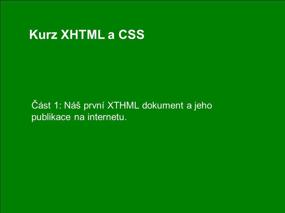 1 Kurz XHTML a CSS Část 1: Náš první XTHML dokument a jeho publikace na internetu.